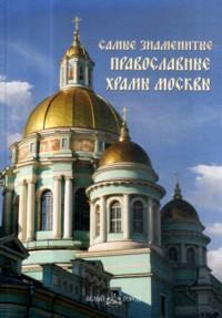 Самые знаменитые православные храмы Москвы : иллюстрированная энциклопедия