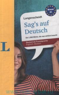 Langenscheidt Sag's auf Deutsch : Die 1000 Worter, die man Wirklich Braucht : Deutsch als Fremdsprache : Englich-Deutsch