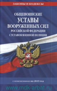 Общевоинские уставы Вооруженных Сил Российской Федерации с Уставом военной полиции : с изменениями на 2019 год