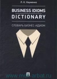 Business idioms dictionary : словарь бизнес-идиом