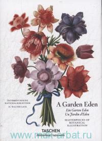 A Garden Eden. Masterpieces of Botanical Illustration = Ein Garten Eden. Meisterwerke der Botanischen Illustration = Un Jardin d'Eden. Chefs-d'Oeuvre de l'Illustration Botanique