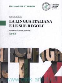 La Lingua Italiana e le sue regole. Grammatica con esercizi : A1-B2 : Italiano per straineri