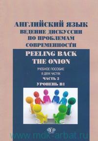 Английский язык. Ведение дискуссии по проблемам современности. Peeling Back the Onion : Учебное пособие. В 2 ч. Ч.2 : Уровень B1
