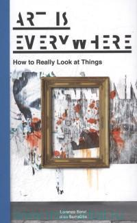 Art is Everywhere : How to Really Look at Things