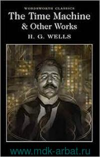 The Time Machine : а novel ; When the Sleeper Wakes : а novel ; The Chronic Argonauts : a short story