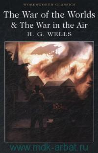 The War of the Worlds ; The War in the Air and Particularly How Mr Bert Smallways Fared While it Lasted