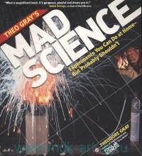 Theo Gray's Mad Science : Experiments You Can Do at Home - But Probably Shouldn't