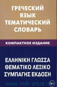 Греческий язык. Тематический словарь : компактное издание : 10000 слов : с транскрипцией греческих слов, с русским и греческим указателями