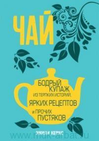 Чай : Бодрый купаж из терпких историй, ярких рецептов и прочих пустяков