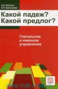 Какой падеж? Какой предлог? Глагольное и именное управление : учебное пособие