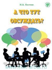 А что тут обсуждать? : пособие по разговорной практике для изучающих русский как иностранный.