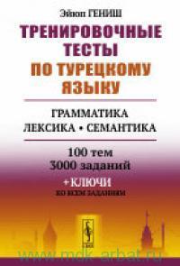 Тренировочные тесты по турецкому языку : грамматика, лексика, семантика : 100 тем 3000 заданий+ключи ко всем заданиям