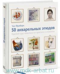 50 акварельных этюдов : краткий курс живописи от простого к сложному