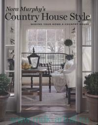 Nora Murphy's Country House Style : Making Your Home A Country House