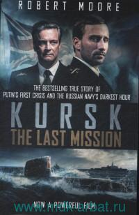 Kursk : The Last Mission : Putin's First Crisis and the Russian Navy's Darkest Hour