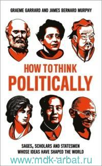 how to Think Politically : Sages, Scholars and Statesmen Whose Ideas Have Shaped the World