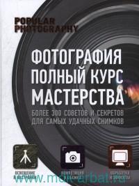 Фотография : полный курс мастерства = Фотография : практическое руководство