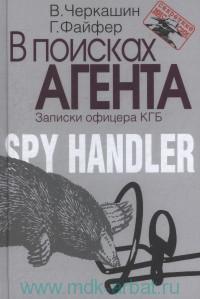 В поисках агента : записки офицера КГБ : впервые рассказанная история разведчика, который работал с двумя американскими суперагентами - Олдричем Эймсом и Робертом Хансеном