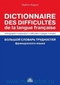 Большой словарь трудностей французского языка = Dictionnaire des Difficultes de la Langue Francaise : orthographe, explication, difficultes, pieges, emploi