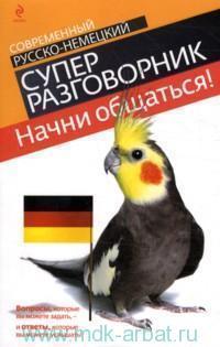 Начни общаться! : современный русско-немецкий суперразговорник