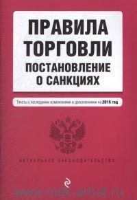 Правила торговли. Постановление о санкциях : текст с последними изменениями и дополнениями на 2019 год