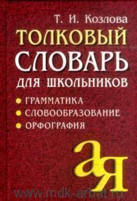 Толковый словарь для школьников : грамматика, словообразование, орфография : более 8000 слов