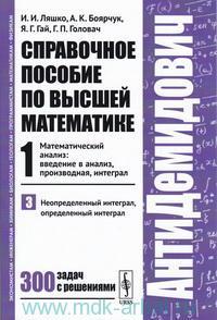 Справочное пособие по высшей математике. Т.1. Математический анализ : введение в анализ, производная, интеграл. Ч.3. Неопределенный интеграл, определенный интеграл
