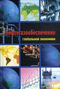 Нефтегазообеспечение глобальной экономики : учебное пособие