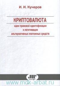 Криптовалюта (идеи правовой идентификации и легитимации альтернативных платежных средств) : монография