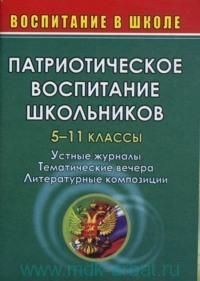 Патриотическое воспитание школьников : 5-11-й классы : устные журналы, тематические вечера, литературные композиции