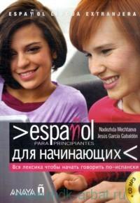 Espanol para principiantes = Испанский для начинающих : вся лексика, чтобы начать говорить по-испански