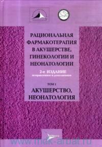 Рациональная фармакотерапия в акушерстве, гинекологии и неонатологии. В 2 т. Т.1.  Акушерство, неонатология : руководство для практикующих врачей