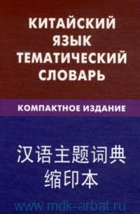 Китайский язык. Тематический словарь : компактное издание : 10 000 слов : с транскрипцией китайских слов, с русским и китайским указателями