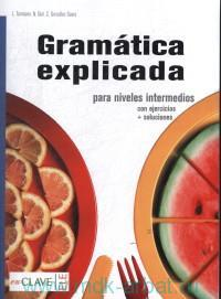 Gramatica explicada : para niveles intermedios : Con ejercicios + soluciones