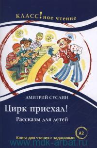 Цирк приехал! : рассказы для детей : книга для чтения с заданиями для изучающих русский язык как иностранный : уровень A2