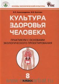 Культура здоровья человека : практикум с основами экологического проектирования : 8-й класс : соответствует ФГОС