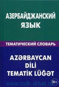Азербайджанский язык : тематический словарь : 20000 слов и предложений :  с транскрипцией азербайджанских слов, с русским и азербайджанскими указателями