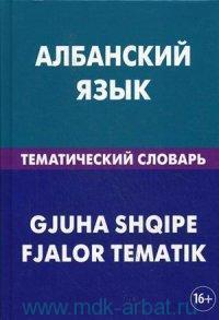 Албанский язык. Тематический словарь : 20000 слов и предложений : с транскрипцией албанских слов, с русским и албанским указателями