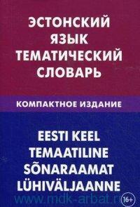 Эстонский язык : тематический словарь : компактное издание : 10000 слов : с транскрипцией эстонских слов, с русскими и эстонскими указателями