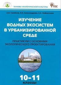 Изучение водных экосистем в урбанизированной среде : практикум с основами экологического проектирования : 10-11-й классы (соответствует ФГОС)