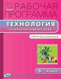 Рабочая программа по технологии (Технологии ведения дома) : 6-й класс : к УМК Н. В. Синицы, В. Д. Симоненко (М.: Вентана-Граф) (соответствует ФГОС)