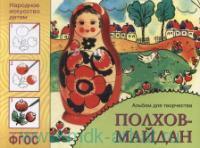 Полхов-Майдан : основы народного и декоративно-прикладного искусства : альбом для творчества для детей 5-9 лет : соответствует ФГОС
