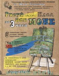 Рисуй как Клод Моне за 3 часа : 5 гениальных картин, которые сможет нарисовать каждый!