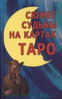Сюжет судьбы на картах Таро : Синтез астрологии, нумерологии,  каббалы и магии как система психологического изучениячеловека и его судьбы