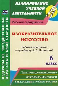 Изобразительное искусство : 6-й класс : рабочая программа по учебнику Л. А. Неменской : тематическое планирование, образовательные задачи, универсальные учебные действия (ФГОС)