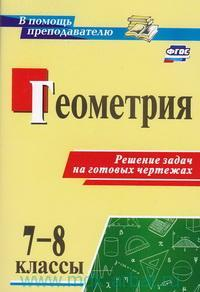Геометрия : 7-8-й классы : решение задач на готовых чертежах (ФГОС)