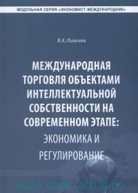 Международная торговля объектами интеллектуальной собственности на современном этапе : экономика и регулирование : монография