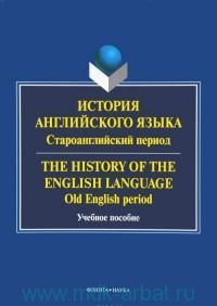 История английского языка. Староанглийский период = The History of the English Language. Old English period : учебное пособие