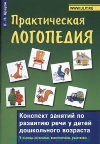 Практическая логопедия : конспект занятий по развитию речи у детей дошкольного возраста