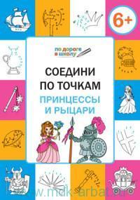 Соедини по точкам. Принцессы и рыцари : тетрадь для занятий с детьми 6-7 лет